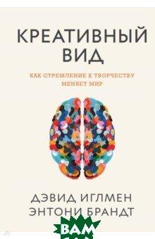 Купить Креативный вид. Как стремление к творчеству меняет мир, Манн, Иванов и Фербер, Иглмен Дэвид, Брандт Энтони, 978-5-00117-683-1