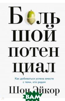 Купить Большой потенциал. Как добиваться успеха вместе с теми, кто рядом, Манн, Иванов и Фербер, Шон Эйкор, 978-5-00117-867-5