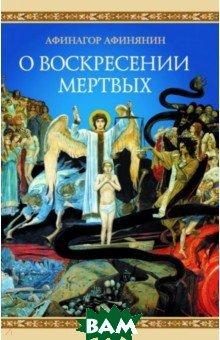 Купить О воскресении мертвых, Сибирская Благозвонница, Афинянин Афинагор, 978-5-00127-039-3
