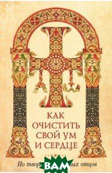 Купить Как очистить свой ум и сердце. По творениям святых отцов, Сибирская Благозвонница, 978-5-00127-101-7