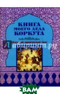Купить Книга моего деда Коркута. Огузский героический эпос, Наука, 978-5-02-026519-6