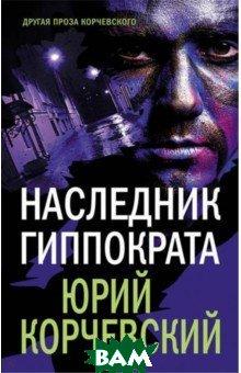 Купить Наследник Гиппократа, ЭКСМО, Корчевский Юрий Григорьевич, 978-5-04-096743-8