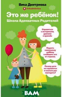 Дмитриева Вика Дмитриевна / Это же ребенок. Школа адекватных родителей