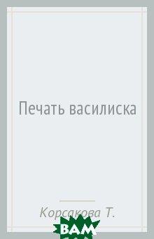 Купить Печать василиска, ЭКСМО-ПРЕСС, Корсакова Татьяна, 978-5-04-097910-3