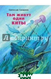 Купить Там живут одни киты. Рассказы и очень маленькая повесть, Издательство Детская литература, Сахарнов Святослав Владимирович, 978-5-08-005788-5
