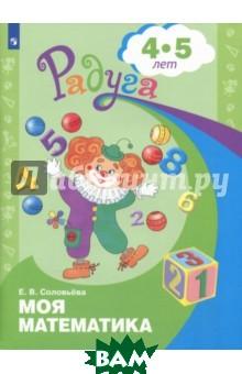 Купить Моя математика. Развивающая книга для детей 4-5 лет, Просвещение, Соловьева Елена Викторовна, 978-5-09-018329-1