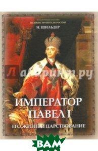 Купить Император Павел I, его жизнь и царствование, Олма Медиа Групп, Шильдер Николай Карлович, 978-5-09-042586-5