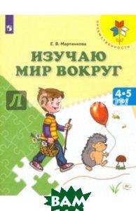 Купить Изучаю мир вокруг. Пособие для детей 4-5 лет, Просвещение, Мартинкова Евгения Викторовна, 978-5-09-047742-0