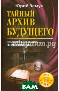 Купить Тайный архив будущего. Измени свою жизнь через кризис, АСТ, Земун Юрий, 978-5-17-064350-9