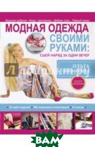 Купить Модная одежда своими руками. Сшей наряд за 1 вечер, АСТ, Никишичева Ольга Сергеевна, 978-5-17-079851-3
