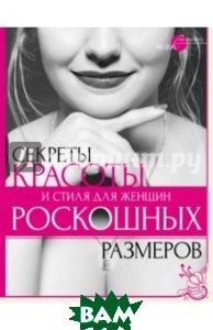 Купить Секреты красоты и стиля для женщин роскошных размеров, КЛАДЕЗЬ, Серикова Наталья Григорьевна, 978-5-17-081318-6