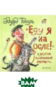 Купить Еду я на осле! и другие смешные истории, АСТ, Тополь Эдуард Владимирович, 978-5-17-081367-4