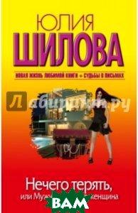 Купить Нечего терять, или Мужчину делает женщина, АСТ, Шилова Юлия Витальевна, 978-5-17-082747-3