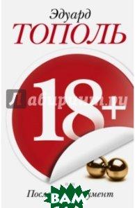 Купить 18+, или Последний аргумент, АСТ, Тополь Эдуард Владимирович, 978-5-17-091332-9