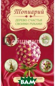 Купить Топиарий - дерево счастья своими руками, АСТ, Соханева Юлия, 978-5-17-092405-9