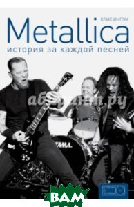 Купить Metallica. История за каждой песней, КЛАДЕЗЬ, Ингрэм Крис, 978-5-17-092545-2