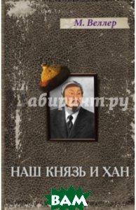 Купить Наш князь и хан, АСТ, Веллер Михаил Иосифович, 978-5-17-092628-2