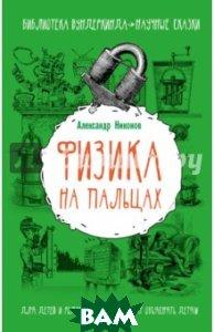 Купить Физика на пальцах. Для детей и родителей, которые хотят объяснить детям, АСТ, Никонов Александр, 978-5-17-092649-7
