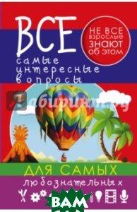 Купить Все самые интересные вопросы для самых любознательных, АСТ, Мерников Андрей Геннадьевич, 978-5-17-092663-3