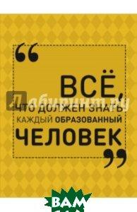 Купить Всё, что должен знать каждый образованный человек, АСТ, Блохина Ирина Валериевна, 978-5-17-093504-8