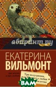 Купить Три полуграции, или Немного любви в конце тысячелетия, АСТ, Вильмонт Екатерина Николаевна, 978-5-17-093904-6