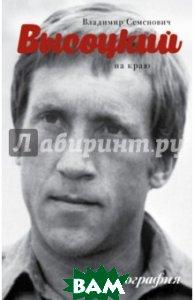 Купить Высоцкий. На краю, АСТ, Сушко Юрий Михайлович, 978-5-17-094287-9