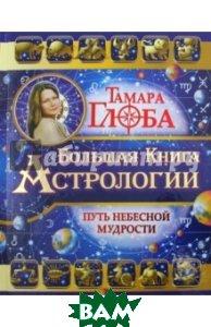 Купить Большая книга Астрологии. Путь небесной мудрости, АСТ, Глоба Тамара Михайловна, 978-5-17-094484-2
