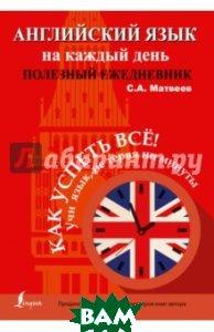 Купить Английский язык на каждый день. Полезный ежедневник, АСТ, Матвеев Сергей Александрович, 978-5-17-095269-4