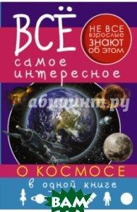 Купить Все самое интересное о космосе в одной книге, АСТ, Ликсо Вячеслав Владимирович, Кошевар Дмитрий Васильевич, 978-5-17-095284-7