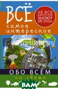 Купить Все самое интересное обо всём на свете, АСТ, Кошевар Дмитрий Васильевич, 978-5-17-095802-3