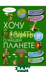 Купить Хочу все знать о нашей планете, АСТ, Шереметьева Татьяна Леонидовна, Спектор Анна Артуровна, 978-5-17-096126-9