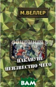 Купить Накануне неизвестно чего, АСТ, Веллер Михаил Иосифович, 978-5-17-098843-3