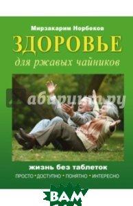 Купить Здоровье для ржавых чайников, АСТ, Норбеков Мирзакарим Санакулович, 978-5-17-100752-2