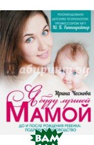 Купить Я буду лучшей мамой, АСТ, Чеснова Ирина Евгеньевна, 978-5-17-100955-7