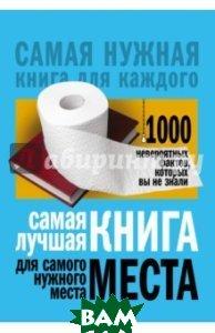 Купить Самая лучшая книга для самого нужного места. 1000 невероятных фактов, которых вы не знали, АСТ, Кремер Любовь Владимировна, 978-5-17-101129-1