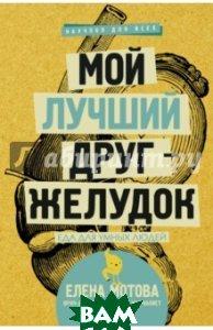 Купить Мой лучший друг - желудок. Еда для умных людей, АСТ, Мотова Елена Валерьевна, 978-5-17-101605-0
