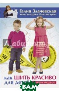 Купить Как шить красиво для детей. Лучшие модели!, АСТ, Злачевская Галия Мансуровна, 978-5-17-101669-2