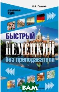 Купить Быстрый немецкий без преподавателя, АСТ, Ганина Наталия Александровна, 978-5-17-102161-0