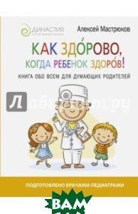 Купить Как здорово, когда ребенок здоров! Книга обо всем для думающих родителей, АСТ, Мастрюков Алексей, 978-5-17-102581-6