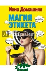 Магия этикета, АСТ, Домашняя Инна, 978-5-17-102615-8  - купить со скидкой