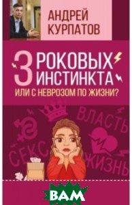Купить 3 роковых инстинкта, или с неврозом по жизни?, АСТ, Курпатов Андрей Владимирович, 978-5-17-108981-8