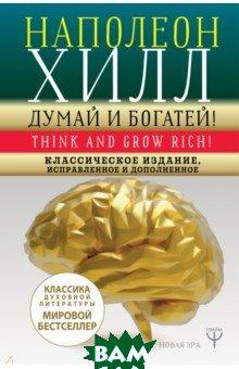 Купить Думай и богатей! Классическое издание, исправленное и дополненное, АСТ, Хилл Наполеон, 978-5-17-112780-0