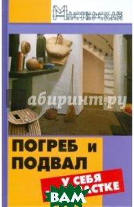 Купить Погреб и подвал у себя на участке, ФЕНИКС, Ханников Александр Александрович, 978-5-222-13793-2