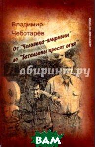 Купить От Человека-амфибии до Батальоны просят огня, ФЕНИКС, Чеботарев Владимир Александрович, 978-5-222-16496-9