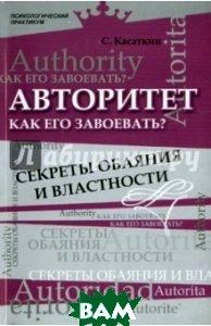 Купить Авторитет. Как его завоевать? Секреты обаяния и властности, ФЕНИКС, Касаткин Сергей, 978-5-222-18397-7