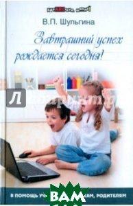 Купить Завтрашний успех рождается сегодня!, ПИТЕР, Шульгина Валентина Петровна, 978-5-222-19236-8