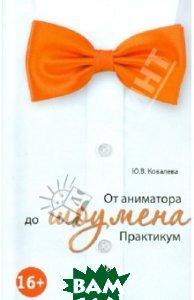 Купить От аниматора до шоумена. Практикум, ФЕНИКС, Ковалева Юлия Владимировна, 978-5-222-20830-4