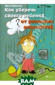 Купить Как уберечь своего ребенка от реальных опасностей, ФЕНИКС, Корчагина Ирина Леонидовна, 978-5-222-21645-3