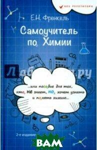 Купить Самоучитель по химии, или Пособие для тех, кто НЕ знает, Но хочет узнать и понять химию, ФЕНИКС, Френкель Евгения Николаевна, 978-5-222-26519-2