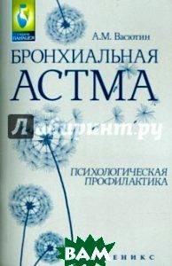 Купить Бронхиальная астма. Психологическая профилактика, ФЕНИКС, Васютин Александр Михайлович, 978-5-222-24667-2